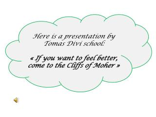 Here is  a  presentation  by Tomas  Divi school : « If  you want  to  feel better , come to the  Cliffs  of  Moher  Â
