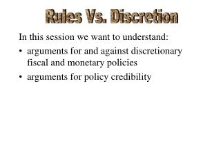 In this session we want to understand: arguments for and against discretionary fiscal and monetary policies arguments f