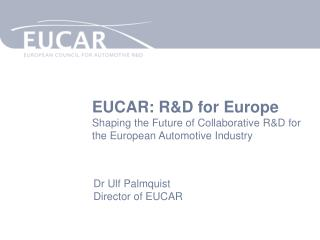 EUCAR: R&D for Europe Shaping the Future of Collaborative R&D for the European Automotive Industry