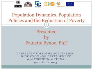 Population Dynamics, Population Policies and the Reduction of Poverty Presented  by  Paulette Bynoe, PhD