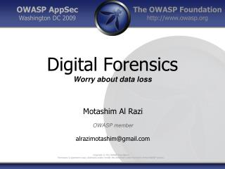Digital Forensics Worry about data loss