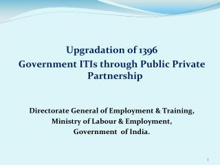 Upgradation of 1396  Government ITIs through Public Private Partnership Directorate General of Employment & Training