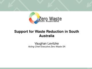 Support for Waste Reduction in South Australia Vaughan Levitzke Acting Chief Executive Zero Waste SA