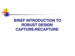 BRIEF INTRODUCTION TO ROBUST DESIGN  CAPTURE-RECAPTURE