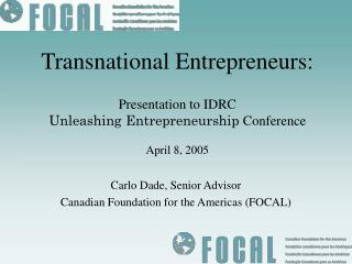 Transnational Entrepreneurs: Presentation to IDRC Unleashing Entrepreneurship  Conference  April 8, 2005