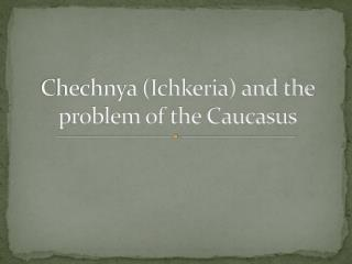 Chechnya (Ichkeria) and the problem of the Caucasus