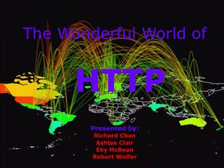 The Wonderful World of HTTP Presented by: Richard Chan Ashlee Clair Sky McBean Robert Wolfer