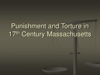 Punishment and Torture in 17 th Century Massachusetts