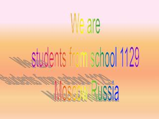 We are  students from school 1129  Moscow Russia