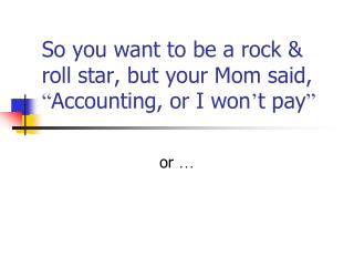 "So you want to be a rock & roll star, but your Mom said,  "" Accounting, or I won ' t pay """