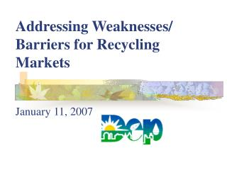 Addressing Weaknesses/ Barriers for Recycling Markets January 11, 2007