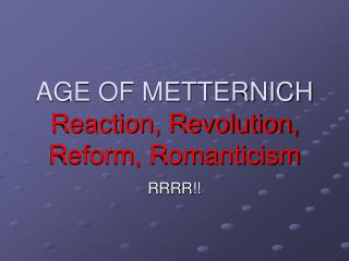 AGE OF METTERNICH Reaction, Revolution, Reform, Romanticism
