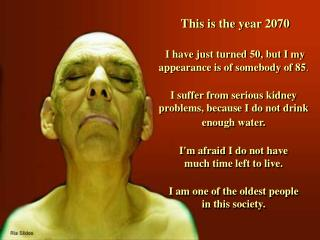 This is  the  year 2070 I have just turned 50, but I my appearance is of somebody of 85 .