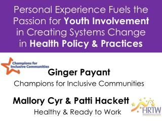 Personal Experience Fuels the Passion for  Youth Involvement  in Creating Systems Change  in  Health Policy & Practices