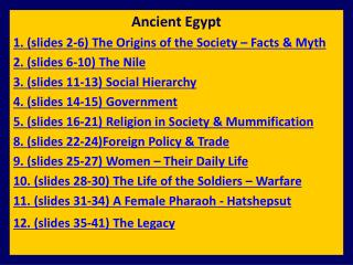Ancient Egypt 1. (slides 2-6) The Origins of the Society – Facts & Myth 2. (slides  6 -10) The Nile 3. (slides 11-