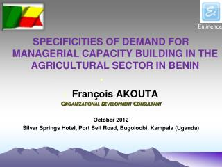 SPECIFICITIES OF DEMAND FOR MANAGERIAL CAPACITY BUILDING IN THE AGRICULTURAL SECTOR IN BENIN François AKOUTA Organizati