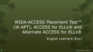 WIDA-ACCESS  Placement  Test™ (W-APT), ACCESS  for ELLs ® and Alternate ACCESS for ELLs®