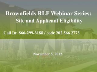 Brownfields RLF Webinar  Series: Site and Applicant  Eligibility Call In: 866-299-3188 / code 202 566 2773