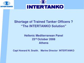 "Shortage of Trained Tanker Officers ? ""The INTERTANKO Solution"" Hellenic Mediterranean Panel   23 rd  October 2008 Athe"