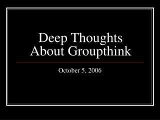 Deep Thoughts About Groupthink