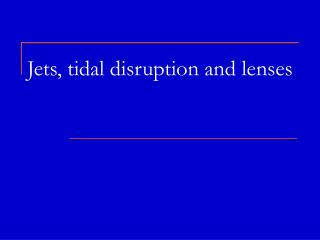 Jets, tidal disruption and lenses