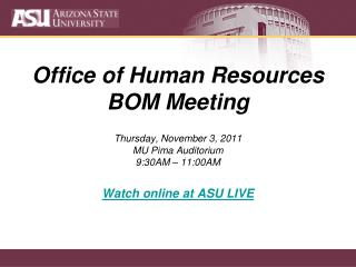 Office of Human Resources BOM Meeting Thursday, November 3, 2011 MU Pima Auditorium 9:30AM – 11:00AM Watch online at ASU