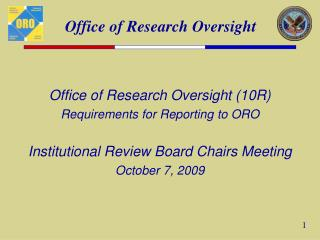 Office of Research Oversight (10R) Requirements for Reporting to ORO Institutional Review Board Chairs Meeting October 7