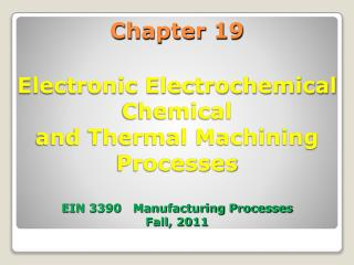 Chapter 19 Electronic Electrochemical Chemical and Thermal Machining Processes EIN 3390   Manufacturing Processes Fall,