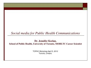 Social media for Public Health Communications Dr. Jennifer Keelan,  School of Public Health, University of Toronto, MOH