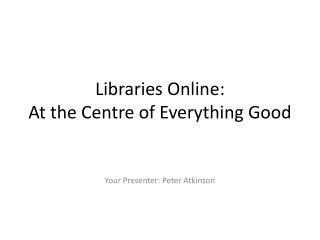 Libraries Online:  At the Centre of Everything Good