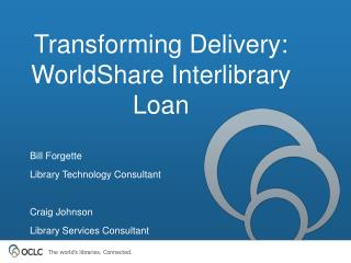Transforming Delivery:   WorldShare Interlibrary Loan