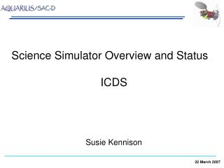Science Simulator Overview and Status 			       ICDS 		             Susie Kennison