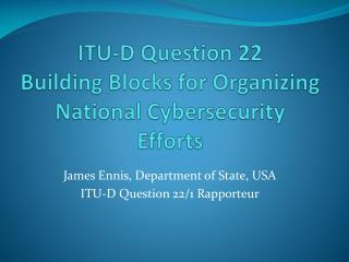 ITU-D Question 22 Building Blocks for Organizing National  Cybersecurity  Efforts