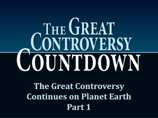 The Great Controversy Continues on Planet Earth Part 1