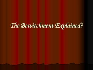 The Bewitchment Explained?