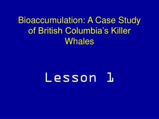 Bioaccumulation: A Case Study of British Columbia's Killer Whales Lesson 1