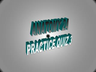 ANATOMY 2A PRACTICE QUIZ 3