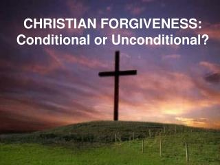 CHRISTIAN FORGIVENESS: Conditional or Unconditional?