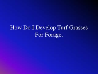 How Do I Develop Turf Grasses For Forage.