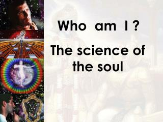 Who  am  I ? The science of the soul