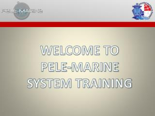 WELCOME TO PELE-MARINE SYSTEM TRAINING