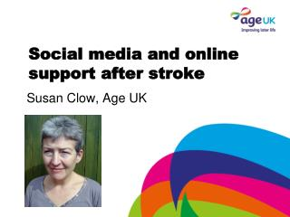 Social media and online support after stroke Susan Clow, Age UK