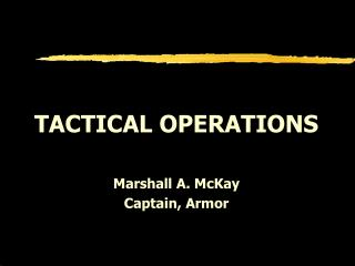 TACTICAL OPERATIONS Marshall A. McKay Captain, Armor