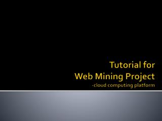 Tutorial for             Web Mining Project -cloud computing platform