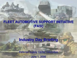 FLEET AUTOMOTIVE SUPPORT INITIATIVE (FASI) Industry Day Briefing Defense Supply Center Columbus June 1, 2006