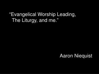 """ Evangelical Worship Leading,    The Liturgy, and me. ""  Aaron Niequist"