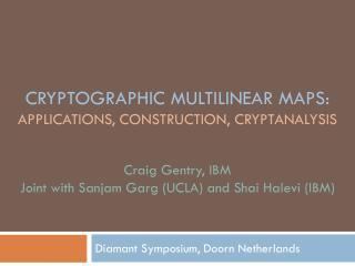 Cryptographic Multilinear Maps:  Applications, construction, Cryptanalysis