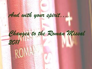 And with your spirit…. Changes to the Roman Missal 2011