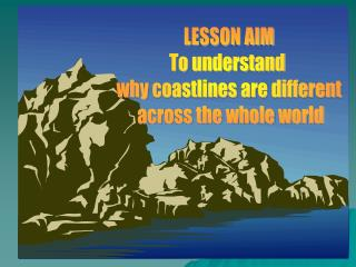 LESSON AIM To understand  why coastlines are different  across the whole world