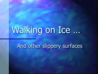 Walking on Ice …